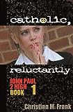 Catholic, Reluctantly (John Paul 2 High Book 1)