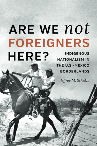 Are We Not Foreigners Here?: Indigenous Nationalism in the U.S.-Mexico Borderlands ebook