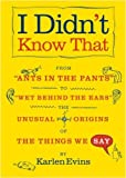 img - for I Didn't Know That: From Ants in the Pants to Wet Behind the Ears--the Unusual Origins of the Things We Say by Karlen Evins (2007-05-15) book / textbook / text book