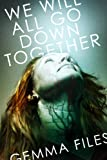 We Will All Go Down Together: Written by Gemma Files, 2014 Edition, Publisher: ChiZine Publications [Paperback]