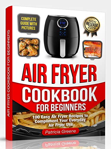 Air Fryer Cookbook for Beginners: 100 Easy Air Fryer Recipes to Compliment Your Everyday Air Fryer Use (2019 Edition) by Patricia Greene