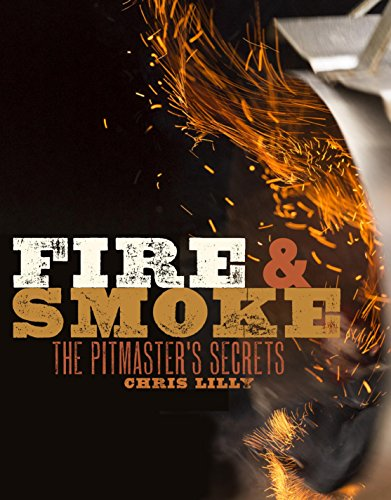 Fire and Smoke: A Pitmaster's Secrets by Chris Lilly