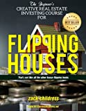 img - for The Beginners Creative Real Estate Investing Course for Flipping Houses: That's Not Like All the Other House Flipping Books... book / textbook / text book