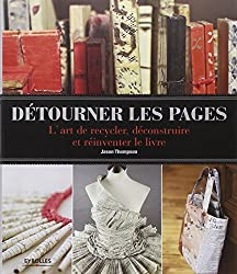 Détourner les pages: L'art de recycler, déconstruire et réinventer le livre