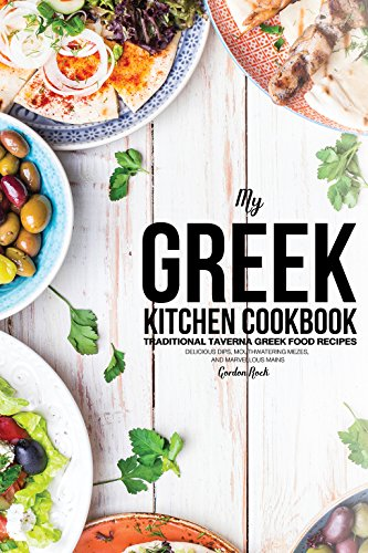 My Greek Kitchen Cookbook: Traditional Taverna Greek Food Recipes - Delicious Dips, Mouthwatering Mezes, and Marvellous Mains by Gordon Rock
