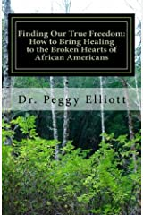 Finding Our True Freedom: How to Bring Healing to the Broken Hearts of African Americans Paperback