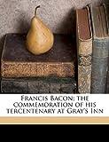 Francis Bacon; the Commemoration of His Tercentenary at Gray's Inn, Gray'S Inn, 1171835752