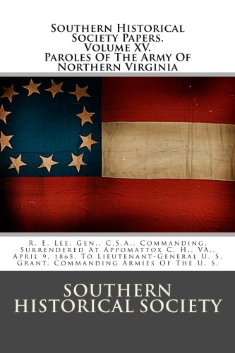 Southern Historical Society Papers. Paroles Of The Army Of Northern Virginia: R. E. Lee, Gen., C.S.A., Commanding, Surrendered At Appomattox C. H., ... U. S. Grant, Commanding Armies Of The U. S.