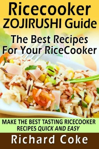 Rice Cooker Zojirushi Guide: The Best Recipes For Your Rice Cooker: Make The Best Tasting Rice Cooker Recipes Quick And Easy by Richard Coke