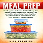 Meal Prep: The Beginner's Guide to Meal Prep for Weight Loss and Building Muscle, Live a Healthy Lifestyle While Saving Time and Money with These Quick and Easy Recipes, Tips and Tricks | Mick Kremling
