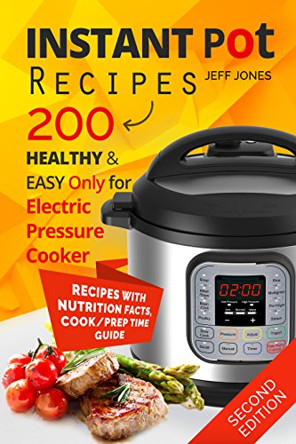 Instant Pot Recipes: 200 Healthy & Easy Recipes. Only for Electric Pressure Cooker (Second Edition) by Jeff Jones