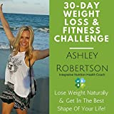 30-Day Weight Loss & Fitness Challenge: Lose Weight Naturally & Get In The Best Shape Of Your Life