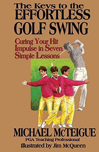 The Keys to the Effortless Golf Swing: Curing Your Hit Impulse in Seven Simple Lessons: Volume 1 (Golf Instruction for Beginner and Intermediate Golfers)