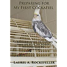 Preparing For My First Cockatiel: A Beginner's Guide to Starting Your Life with the World's Most Popular Pet Cockatoo