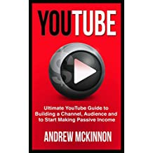 YouTube: Ultimate YouTube Guide To Building A Channel, Audience And To Start Making Passive Income (Social Media, Passive Income, YouTube)