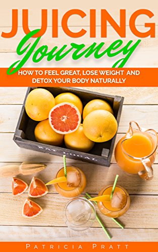 Juicing Journey - How to Feel Great, Lose Weight and Detox Your Body Naturally: (The Essential Guide to Juicing for Beginners) by Patricia Pratt