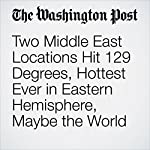 Two Middle East Locations Hit 129 Degrees, Hottest Ever in Eastern Hemisphere, Maybe the World | Jason Samenow