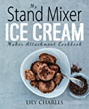 My Stand Mixer Ice Cream Maker Attachment Cookbook: 100 Deliciously Simple Homemade Recipes Using Your 2 Quart Stand Mixer Attachment for Frozen Fun