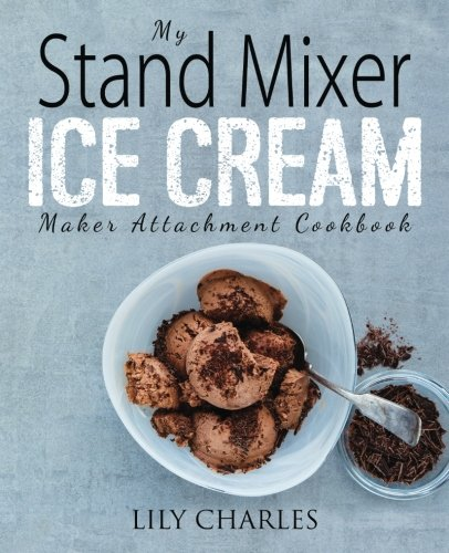 My Stand Mixer Ice Cream Maker Attachment Cookbook: 100 Deliciously Simple Homemade Recipes Using Your 2 Quart Stand Mixer Attachment for Frozen ()