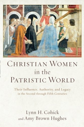 Christian Women In The Patristic World  Their Influence  Authority  And Legacy In The Second Through Fifth Centuries