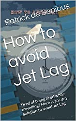 How to avoid Jet Lag: Tired of being tired while travelling? Here is an easy solution to avoid Jet Lag (Coaching Series Book 1)