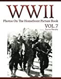 WWII Photos On The Homefront Picture Book VOL.7: Lost Photos of World War Two, WWII Books Fiction, World War Documentary, World War Propaganda, WWII ... Journal Collection Photo Book) (Volume 7)