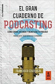 El Gran Cuaderno De Podcasting: Cómo Crear, Difundir Y Monetizar Tu Podcast por Francisco Izuzquiza Martín