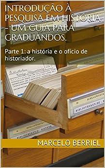 Introdução à Pesquisa em História - um guia para graduandos.: Parte 1: a história e o ofício de historiador. por [Berriel, Marcelo]