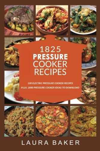 1825 PRESSURE COOKER RECIPES: Pressure Cooker Cookbook, Pressure Cooker Recipes, Pressure Cooker Paleo, Electric Pressure Cooker Cookbook, Instant Pot ... Pressure Cooker Recipe Cookbook (Volume 1) by Laura Baker, Frank Simmons, Martha Evans, Alan Pressure Cooker, Martin Pressure Cooker Recipes, Mark Pressure Cooker Cookbook, Eleonor Pressure Cooker Recipe Cookbook, Mike Pressure Cooker Paleo, Malik Electric Pressure Cooker, Stefan Electric Pressure Cooker Cookbook, Maiden Electric Pressure Cooker Recipes