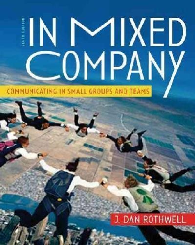 By J. Dan Rothwell: In Mixed Company: Communicating in Small Groups and Teams Sixth (6th) Edition