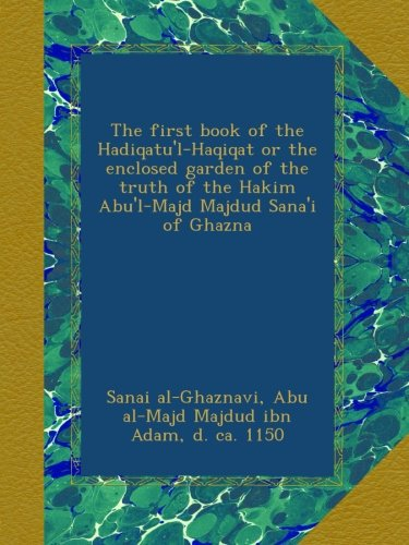The first book of the Hadiqatu'l-Haqiqat or the enclosed garden of the truth of the Hakim Abu'l-Majd Majdud Sana'i of Ghazna pdf