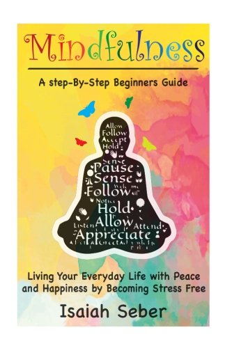 Mindfulness: A Step-By-Step Beginners Guide on Living Your Everyday Life with Peace and Happiness by Becoming Stress Free (Buddhism - Stop Your ... Your Stress and Anxiety with Meditation)