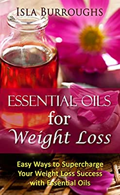 Essential Oils for Weight Loss: Easy Ways to Supercharge Your Weight Loss Success with Essential Oils