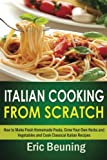 Italian Cooking From Scratch - How to Make Fresh Homemade Pasta, Grow Your Own Herbs and Vegetables and Cook Classical Italian Recipes