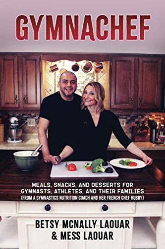 GymnaChef: Meals, Snacks, and Desserts for Gymnasts, Athletes, and Their Families (From a Gymnastics Nutrition Coach and her French Chef Hubby)
