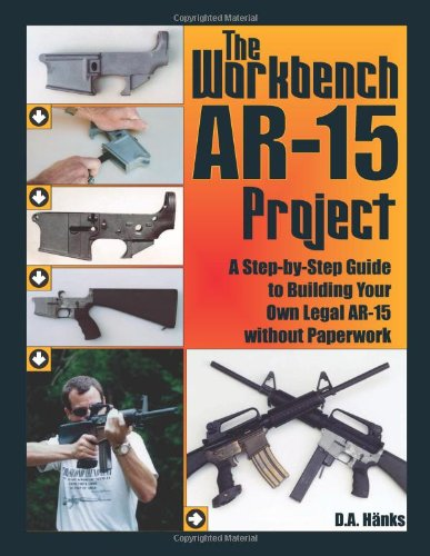 The Workbench AR-15 Project: A Step-by-Step Guide to Building Your Own Legal AR-15 Without Paperwork (Best 80 Lower Jig)