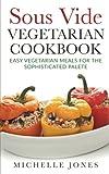Sous Vide Vegeterian Cookbook: Easy Vegetarian Meals For Sophisticated Palette