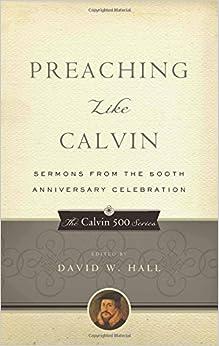 Preaching Like Calvin: Sermons from the 500th Anniversary Celebration (Calvin 500) (The Calvin 500 Series)
