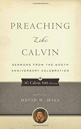 Preaching Like Calvin: Sermons from the 500th Anniversary Celebration (Calvin 500) (The Calvin 500 Series)