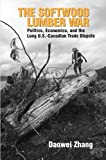 The Softwood Lumber War: Politics, Economics, and the Long U.S.-Canadian Trade Dispute