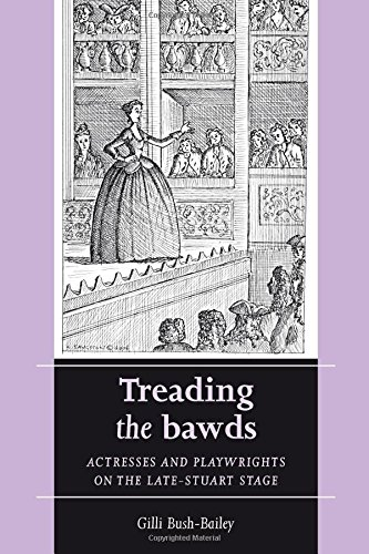 Treading the bawds: Actresses and playwrights on the Late Stuart stage (Women Theatre and Performance MUP)
