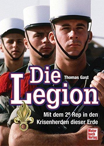 Die Legion: Mit dem 2e Rep in den Krisenherden dieser Erde Gebundenes Buch – 26. Februar 2010 Thomas Gast Motorbuch 361303154X Ausbildung
