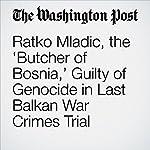 Ratko Mladic, the 'Butcher of Bosnia,' Guilty of Genocide in Last Balkan War Crimes Trial | Griff Witte