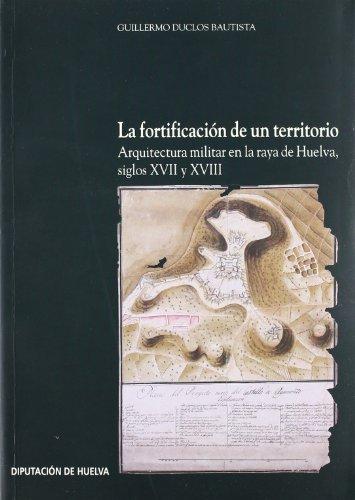 LA FORTIFICACION DE UN TERRITORIO Arquitectura Militar En La Raya De Huelva, Siglos XVII Y XVIII