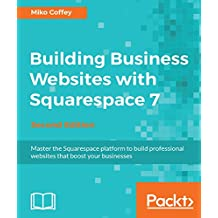 Building Business Websites with Squarespace 7 - Second Edition: Master the Squarespace platform to build professional websites that boost your businesses