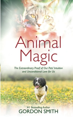 Animal Magic: The Extraordinary Proof of Our Pets' Intuition and Unconditional Love for Us - Animal Magic