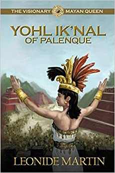The Visionary Mayan Queen: Yohl Ik'nal of Palenque (The Mists of Palenque) by Leonide Martin Ph.D. (2016-11-01)