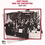 Shep Fields: Shep Fields and His Orchestra 1947-1951