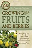 The Complete Guide to Growing Your Own Fruits and Berries: A Complete Step-by-Step Guide (Back-To-Basics Gardening)