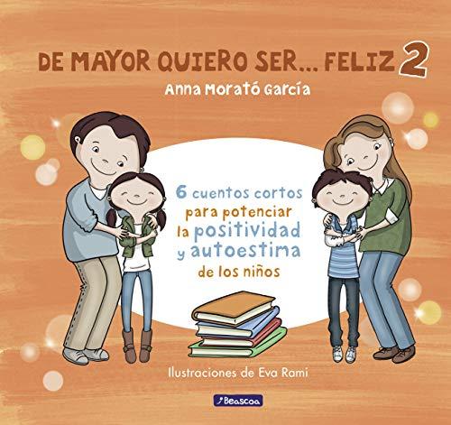 De mayor quiero ser feliz 2 6 cuentos cortos para potenciar la positividad y autoestima de los ninos (Emociones, valores y habitos)